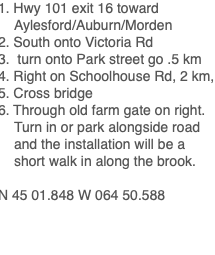 1. Hwy 101 exit 16 toward Aylesford/Auburn/Morden 2. South onto Victoria Rd 3. turn onto Park street go .5 km 4. Right on Schoolhouse Rd, 2 km, 5. Cross bridge 6. Through old farm gate on right. Turn in or park alongside road and the installation will be a short walk in along the brook. N 45 01.848 W 064 50.588