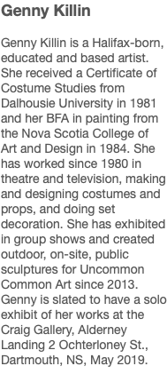 Genny Killin Genny Killin is a Halifax-born, educated and based artist. She received a Certificate of Costume Studies from Dalhousie University in 1981 and her BFA in painting from the Nova Scotia College of Art and Design in 1984. She has worked since 1980 in theatre and television, making and designing costumes and props, and doing set decoration. She has exhibited in group shows and created outdoor, on-site, public sculptures for Uncommon Common Art since 2013. Genny is slated to have a solo exhibit of her works at the Craig Gallery, Alderney Landing 2 Ochterloney St., Dartmouth, NS, May 2019.