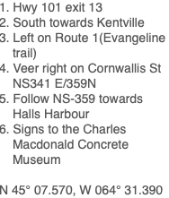 1. Hwy 101 exit 13 2. South towards Kentville 3. Left on Route 1(Evangeline trail) 4. Veer right on Cornwallis St NS341 E/359N 5. Follow NS-359 towards Halls Harbour 6. Signs to the Charles Macdonald Concrete Museum N 45° 07.570, W 064° 31.390