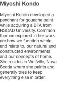 Miyoshi Kondo Miyoshi Kondo developed a penchant for gouache paint while acquiring a BFA from NSCAD University. Common themes explored in her work are how we function within, and relate to, our natural and constructed environments and our concepts of home. She resides in Wolfville, Nova Scotia where she paints and generally tries to keep everything else in order.