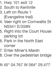 1. Hwy 101 exit 12 2. South to Kentville 3. Left on Route 1 (Evangeline trail) 4. Veer right on Cornwallis St NS341 E/359N 5. Right into the Court House parking lot 6. Park in the North East corner 7. Enter Miner's Marsh 8. Over the pedestrian bridge N 45° 04.767 W 064° 29.477