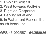 1. Hwy 101 exit 10 2. West towards Wolfville 3. Right on Gaspereau 4. Parking lot at end 5. In Waterfront Park GPS 45.092557, -64.358986